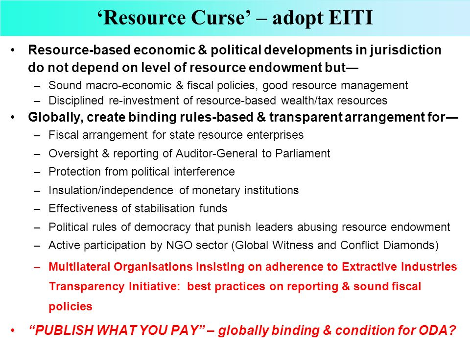 Resource Curse – adopt EITI Resource-based economic & political developments in jurisdiction do not depend on level of resource endowment but –Sound m