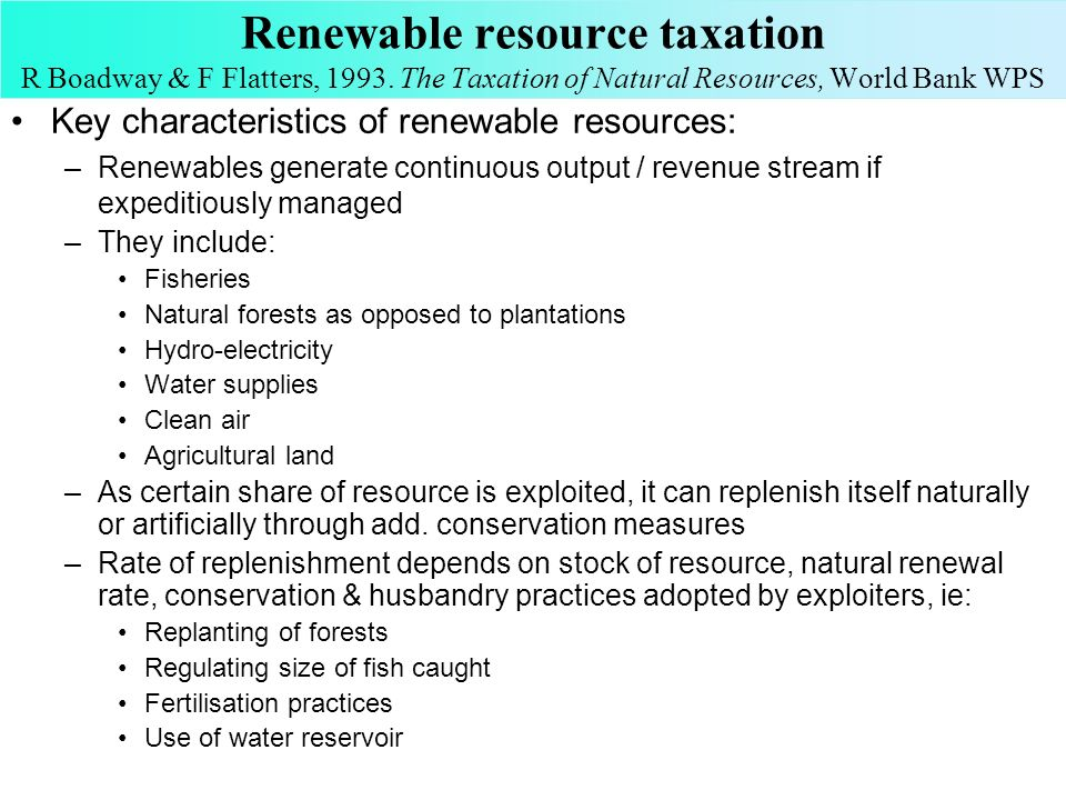 Renewable resource taxation R Boadway & F Flatters, 1993. The Taxation of Natural Resources, World Bank WPS Key characteristics of renewable resources