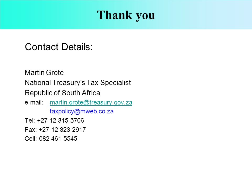 Thank you Contact Details: Martin Grote National Treasury s Tax Specialist Republic of South Africa e-mail: martin.grote@treasury.gov.zamartin.grote@treasury.gov.za taxpolicy@mweb.co.za Tel: +27 12 315 5706 Fax: +27 12 323 2917 Cell: 082 461 5545