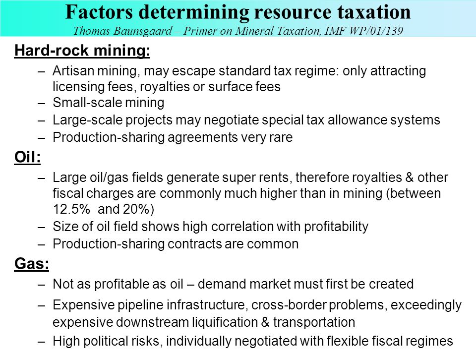 Factors determining resource taxation Thomas Baunsgaard – Primer on Mineral Taxation, IMF WP/01/139 Hard-rock mining: –Artisan mining, may escape stan