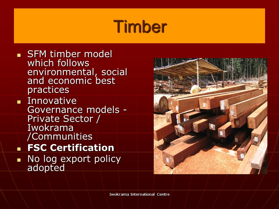 Iwokrama International Centre Timber SFM timber model which follows environmental, social and economic best practices SFM timber model which follows e