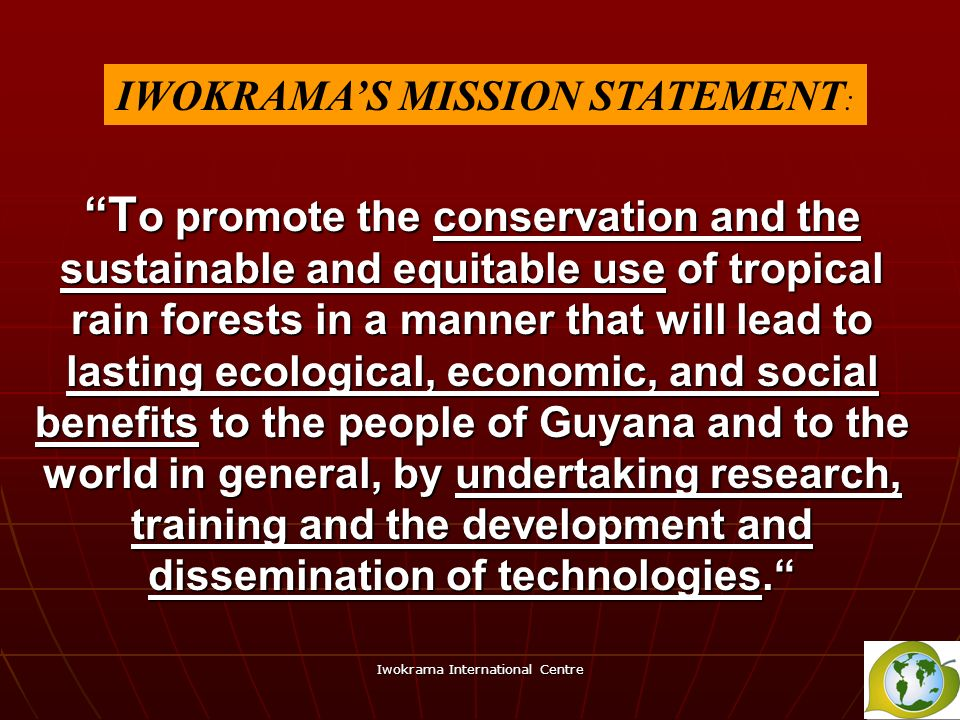 Iwokrama International Centre T o promote the conservation and the sustainable and equitable use of tropical rain forests in a manner that will lead t