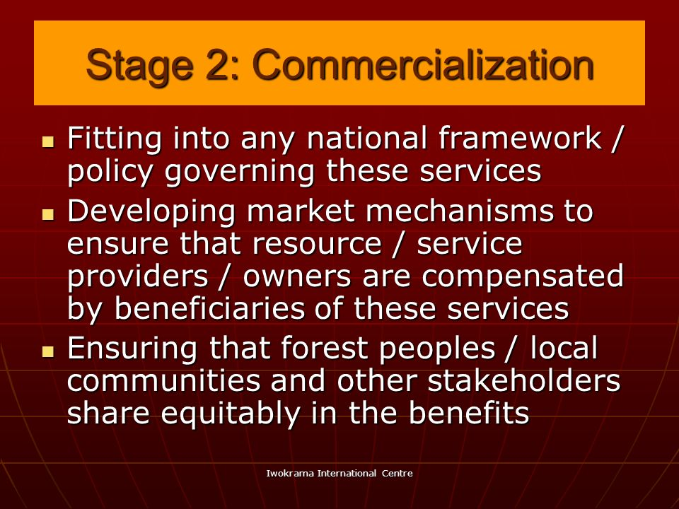 Iwokrama International Centre Stage 2: Commercialization Fitting into any national framework / policy governing these services Fitting into any nation