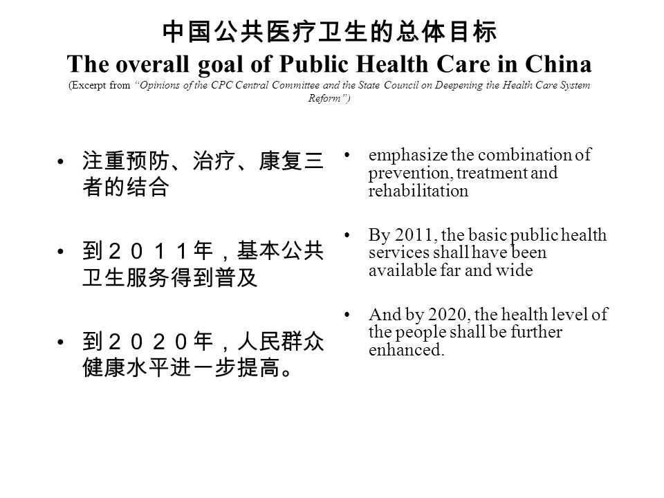 The overall goal of Public Health Care in China (Excerpt from Opinions of the CPC Central Committee and the State Council on Deepening the Health Care System Reform) emphasize the combination of prevention, treatment and rehabilitation By 2011, the basic public health services shall have been available far and wide And by 2020, the health level of the people shall be further enhanced.