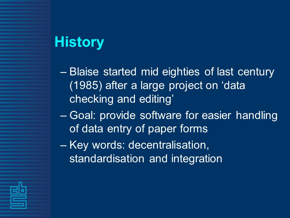 History –Blaise started mid eighties of last century (1985) after a large project on data checking and editing –Goal: provide software for easier handling of data entry of paper forms –Key words: decentralisation, standardisation and integration