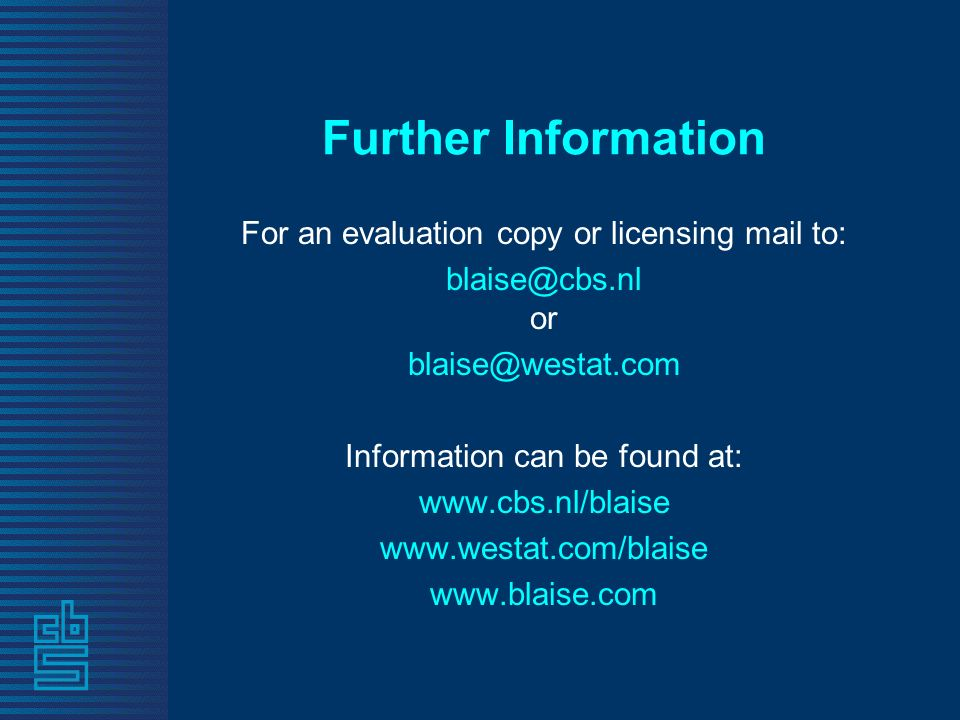 Further Information For an evaluation copy or licensing mail to: blaise@cbs.nl or blaise@westat.com Information can be found at: www.cbs.nl/blaise www.westat.com/blaise www.blaise.com