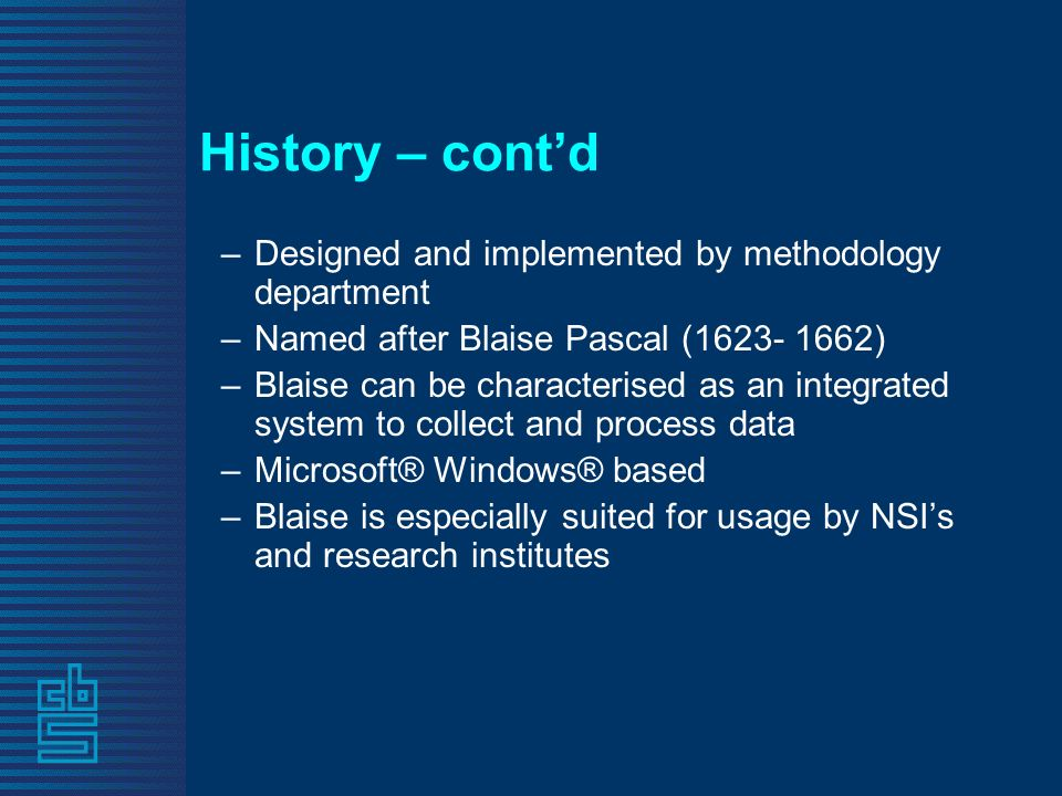 History – contd –Designed and implemented by methodology department –Named after Blaise Pascal (1623- 1662) –Blaise can be characterised as an integrated system to collect and process data –Microsoft® Windows® based –Blaise is especially suited for usage by NSIs and research institutes
