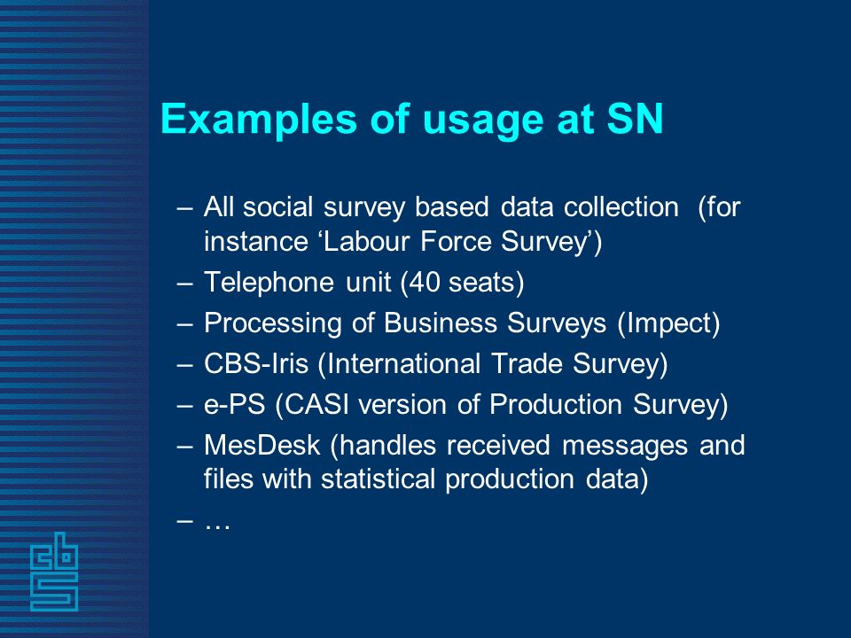 Examples of usage at SN –All social survey based data collection (for instance Labour Force Survey) –Telephone unit (40 seats) –Processing of Business Surveys (Impect) –CBS-Iris (International Trade Survey) –e-PS (CASI version of Production Survey) –MesDesk (handles received messages and files with statistical production data) –…