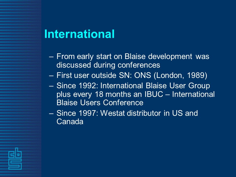 International –From early start on Blaise development was discussed during conferences –First user outside SN: ONS (London, 1989) –Since 1992: International Blaise User Group plus every 18 months an IBUC – International Blaise Users Conference –Since 1997: Westat distributor in US and Canada