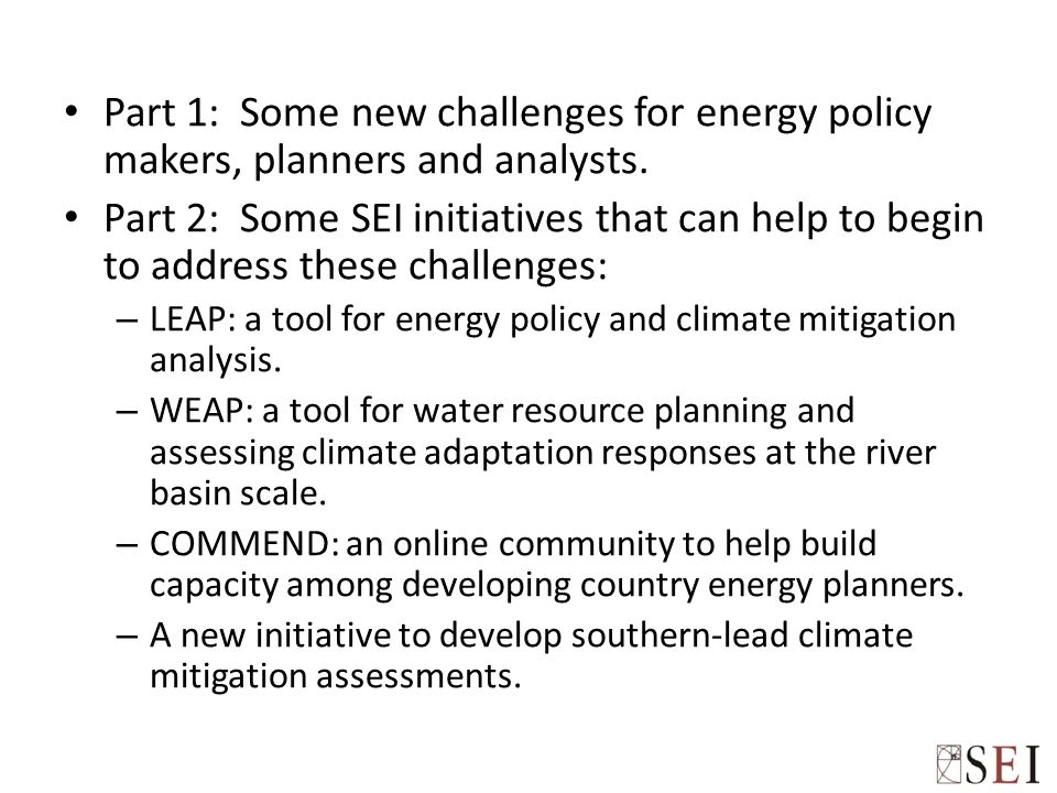 Part 1: Some new challenges for energy policy makers, planners and analysts. Part 2: Some SEI initiatives that can help to begin to address these chal
