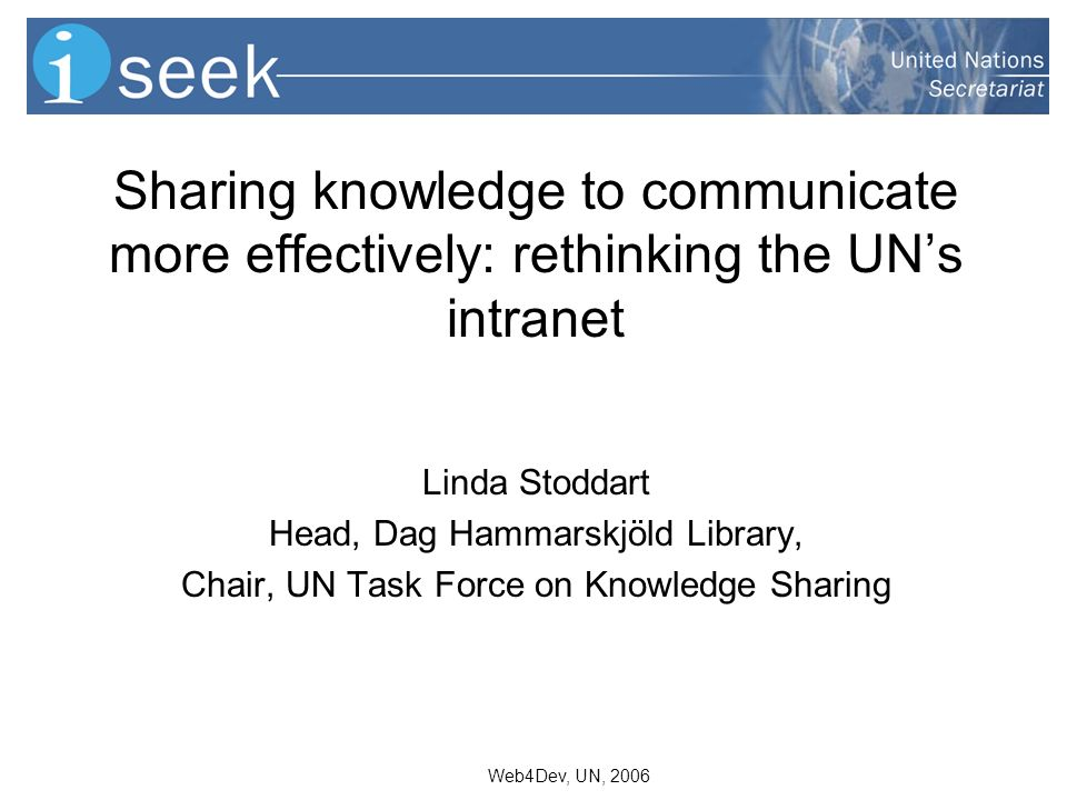 Web4Dev, UN, 2006 Sharing knowledge to communicate more effectively: rethinking the UNs intranet Linda Stoddart Head, Dag Hammarskjöld Library, Chair, UN Task Force on Knowledge Sharing
