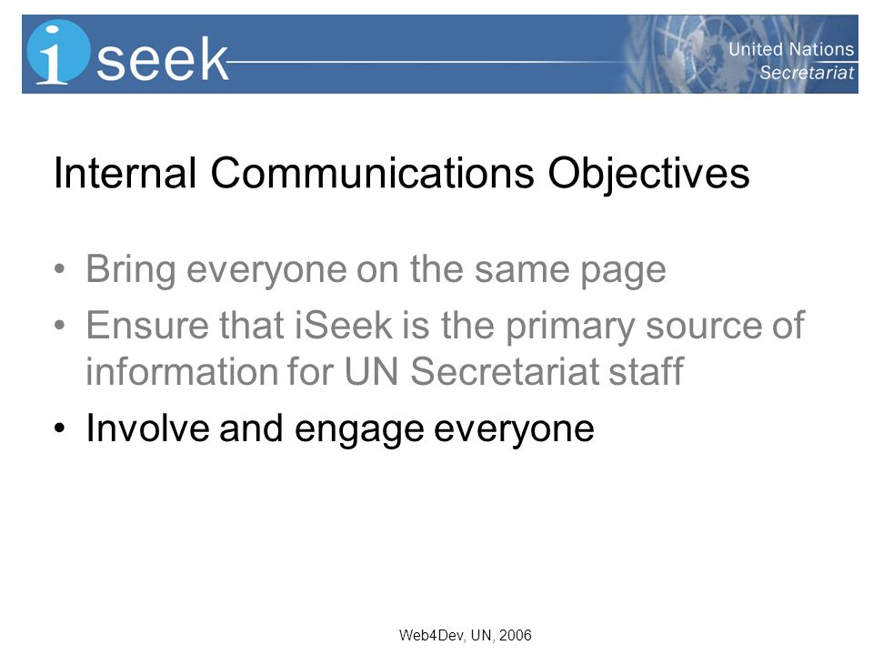 Web4Dev, UN, 2006 Internal Communications Objectives Bring everyone on the same page Ensure that iSeek is the primary source of information for UN Secretariat staff Involve and engage everyone