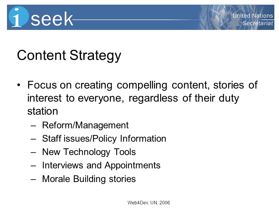 Web4Dev, UN, 2006 Content Strategy Focus on creating compelling content, stories of interest to everyone, regardless of their duty station – Reform/Management – Staff issues/Policy Information – New Technology Tools – Interviews and Appointments – Morale Building stories