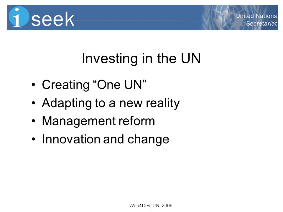 Web4Dev, UN, 2006 Investing in the UN Creating One UN Adapting to a new reality Management reform Innovation and change
