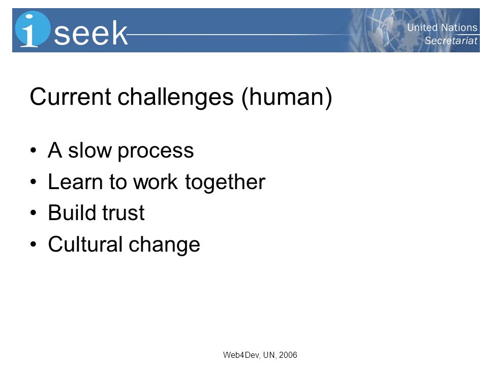 Web4Dev, UN, 2006 Current challenges (human) A slow process Learn to work together Build trust Cultural change