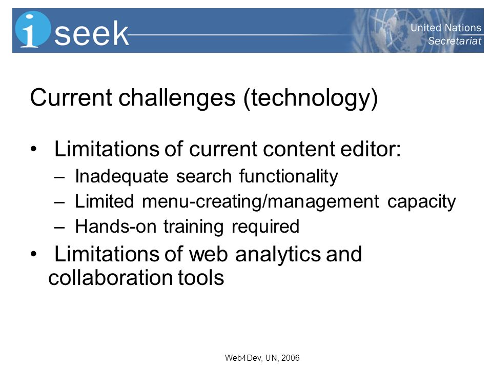 Web4Dev, UN, 2006 Current challenges (technology) Limitations of current content editor: – Inadequate search functionality – Limited menu-creating/management capacity – Hands-on training required Limitations of web analytics and collaboration tools