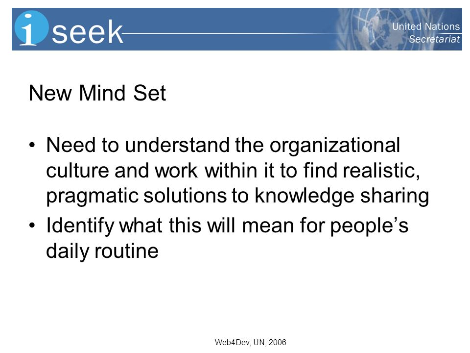 Web4Dev, UN, 2006 New Mind Set Need to understand the organizational culture and work within it to find realistic, pragmatic solutions to knowledge sharing Identify what this will mean for peoples daily routine