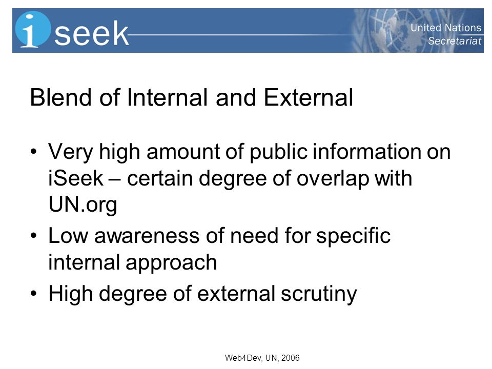 Web4Dev, UN, 2006 Blend of Internal and External Very high amount of public information on iSeek – certain degree of overlap with UN.org Low awareness of need for specific internal approach High degree of external scrutiny