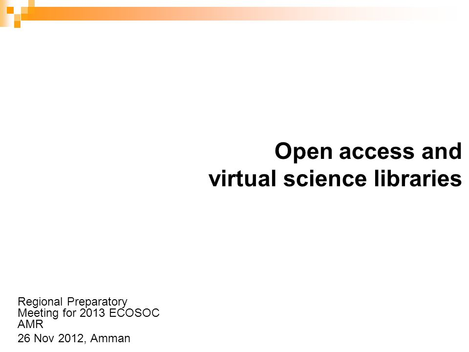 Open access and virtual science libraries Regional Preparatory Meeting for 2013 ECOSOC AMR 26 Nov 2012, Amman