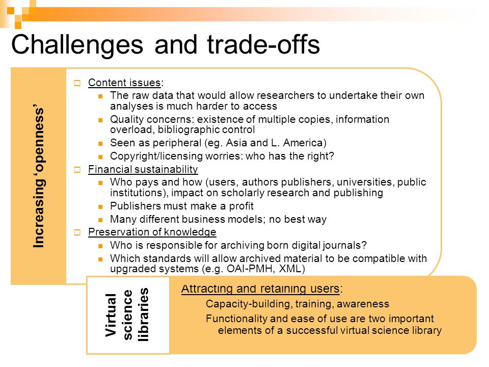 Challenges and trade-offs Content issues: The raw data that would allow researchers to undertake their own analyses is much harder to access Quality concerns: existence of multiple copies, information overload, bibliographic control Seen as peripheral (eg.