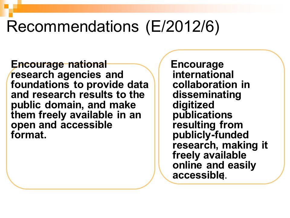 Recommendations (E/2012/6) Encourage national research agencies and foundations to provide data and research results to the public domain, and make them freely available in an open and accessible format.