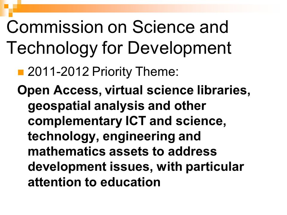 Commission on Science and Technology for Development 2011-2012 Priority Theme: Open Access, virtual science libraries, geospatial analysis and other complementary ICT and science, technology, engineering and mathematics assets to address development issues, with particular attention to education
