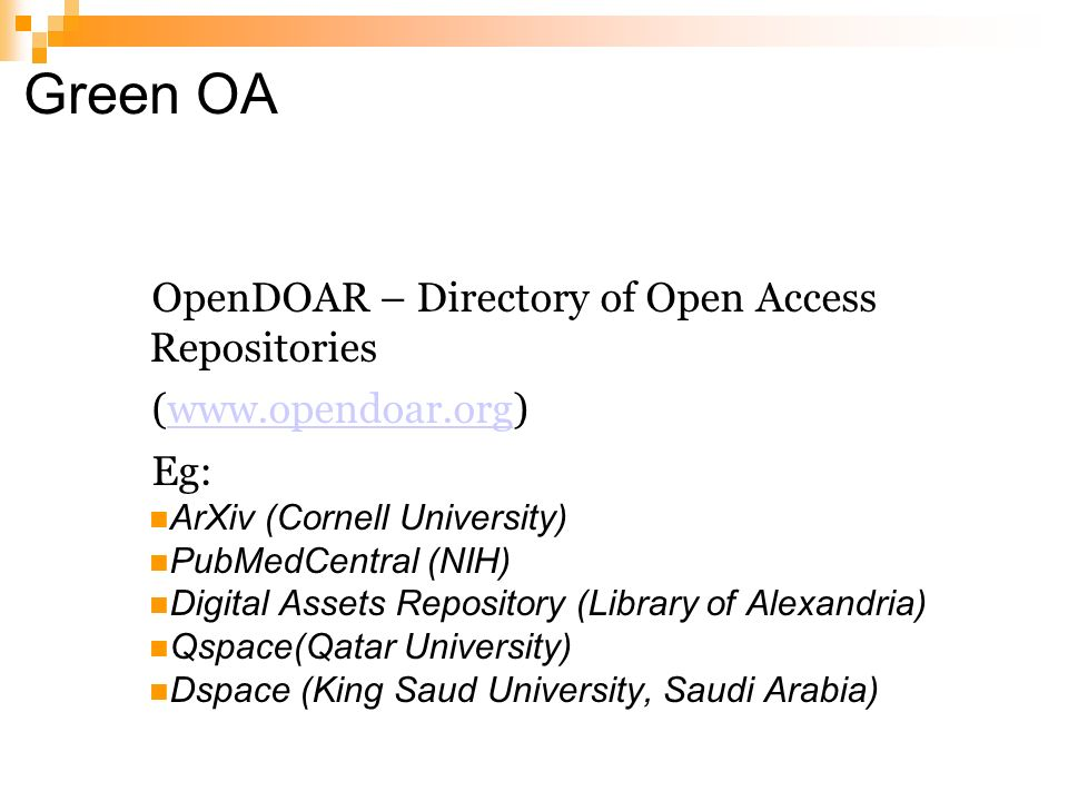 Green OA OpenDOAR – Directory of Open Access Repositories (www.opendoar.org)www.opendoar.org Eg: ArXiv (Cornell University) PubMedCentral (NIH) Digital Assets Repository (Library of Alexandria) Qspace(Qatar University) Dspace (King Saud University, Saudi Arabia)