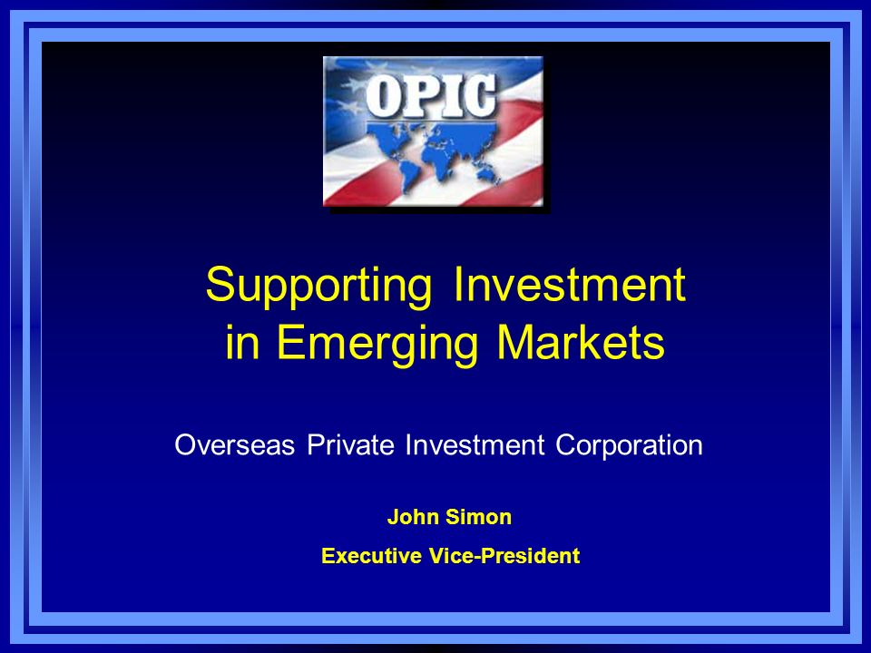 Supporting Investment in Emerging Markets Overseas Private Investment Corporation John Simon Executive Vice-President