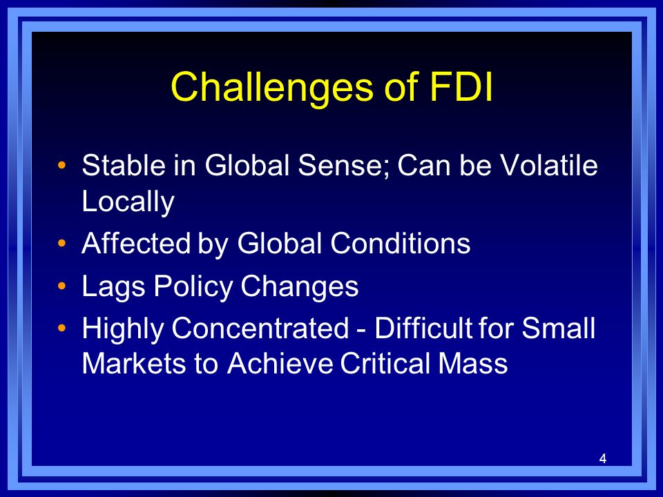 4 Challenges of FDI Stable in Global Sense; Can be Volatile Locally Affected by Global Conditions Lags Policy Changes Highly Concentrated - Difficult for Small Markets to Achieve Critical Mass
