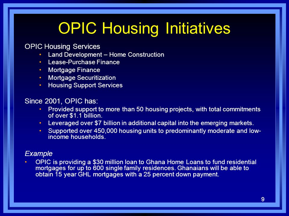9 OPIC Housing Initiatives OPIC Housing Services Land Development – Home Construction Lease-Purchase Finance Mortgage Finance Mortgage Securitization Housing Support Services Since 2001, OPIC has: Provided support to more than 50 housing projects, with total commitments of over $1.1 billion.