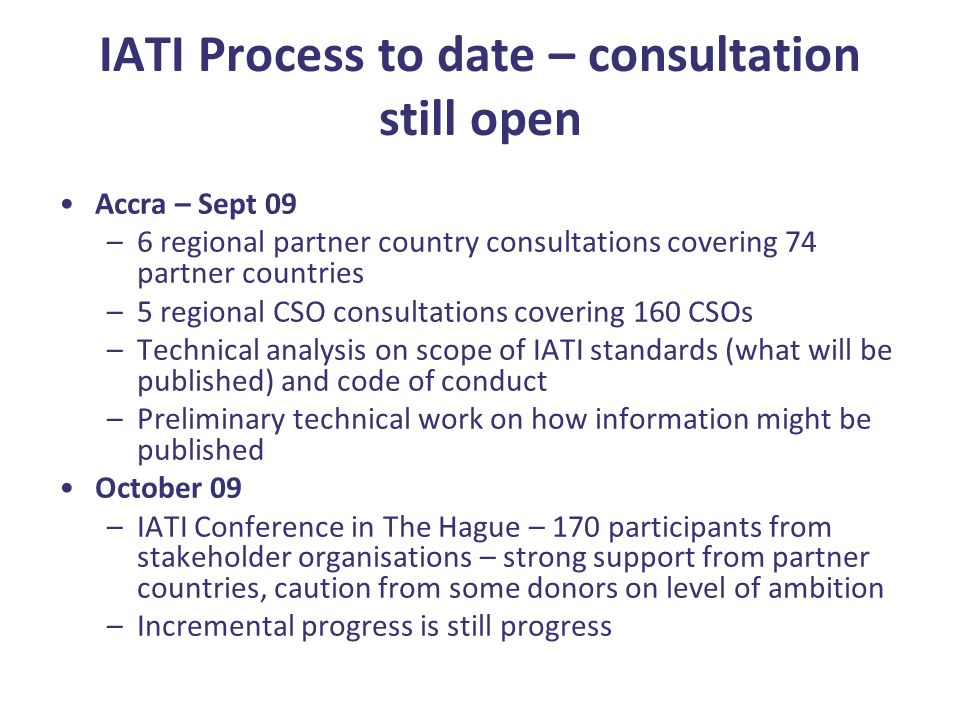 IATI Process to date – consultation still open Accra – Sept 09 –6 regional partner country consultations covering 74 partner countries –5 regional CSO consultations covering 160 CSOs –Technical analysis on scope of IATI standards (what will be published) and code of conduct –Preliminary technical work on how information might be published October 09 –IATI Conference in The Hague – 170 participants from stakeholder organisations – strong support from partner countries, caution from some donors on level of ambition –Incremental progress is still progress