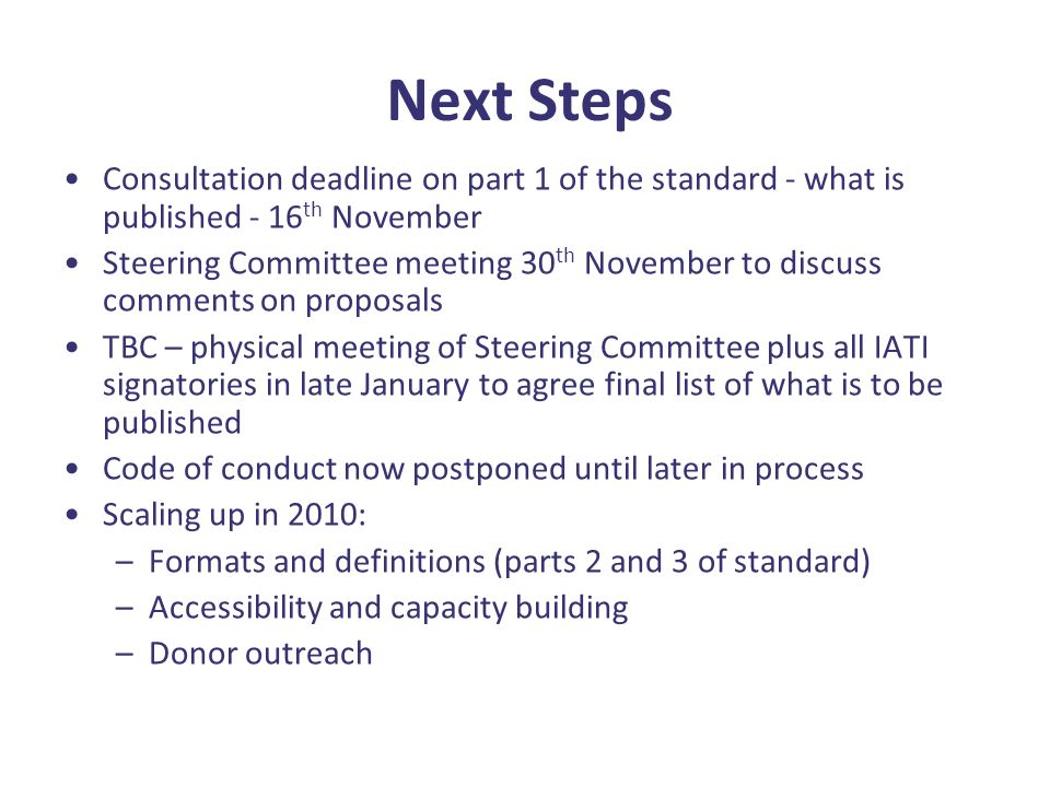Next Steps Consultation deadline on part 1 of the standard - what is published - 16 th November Steering Committee meeting 30 th November to discuss comments on proposals TBC – physical meeting of Steering Committee plus all IATI signatories in late January to agree final list of what is to be published Code of conduct now postponed until later in process Scaling up in 2010: –Formats and definitions (parts 2 and 3 of standard) –Accessibility and capacity building –Donor outreach
