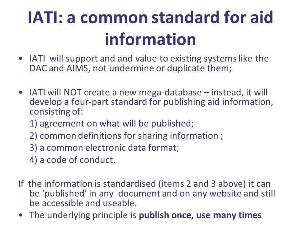 IATI: a common standard for aid information IATI will support and and value to existing systems like the DAC and AIMS, not undermine or duplicate them; IATI will NOT create a new mega-database – instead, it will develop a four-part standard for publishing aid information, consisting of: 1) agreement on what will be published; 2) common definitions for sharing information ; 3) a common electronic data format; 4) a code of conduct.