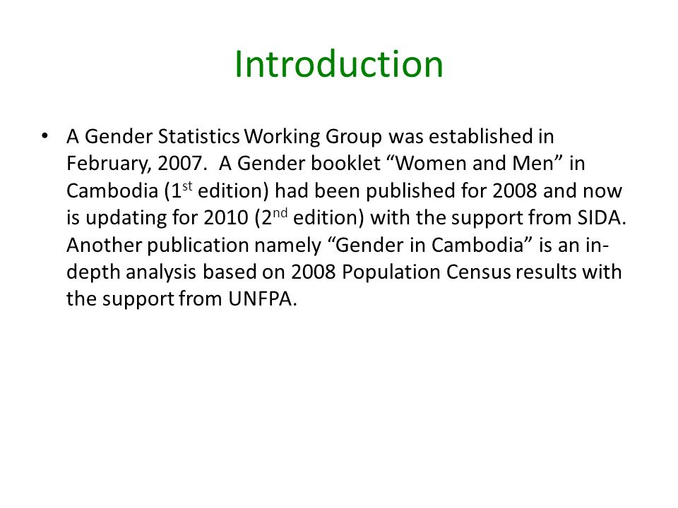 Introduction The National Institute of Statistics has conducted two Censuses and several Surveys which serve as major sources of gender statistics for Cambodia.
