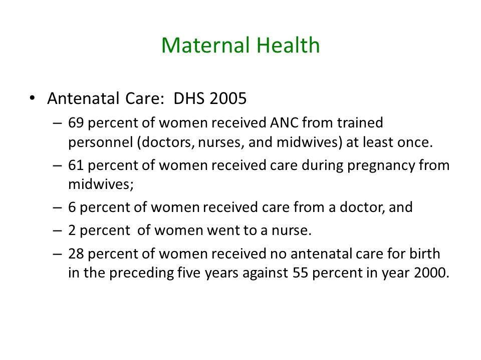 Maternal Health Antenatal Care:DHS 2005 – 69 percent of women received ANC from trained personnel (doctors, nurses, and midwives) at least once.