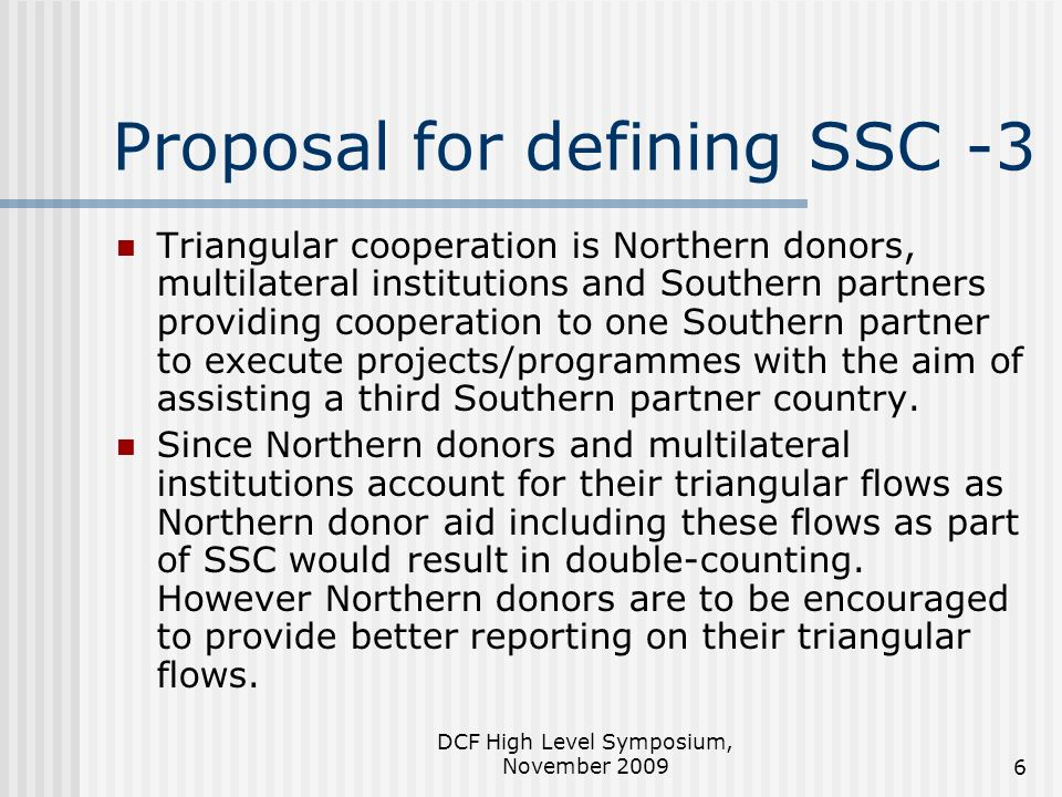 DCF High Level Symposium, November 20096 Proposal for defining SSC -3 Triangular cooperation is Northern donors, multilateral institutions and Souther