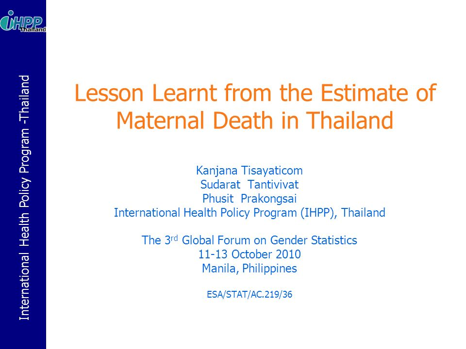 International Health Policy Program -Thailand The 1 st Phase: Death Identification Identify all deaths in the community through one or more sources as listed below: Routine death registrations Medical records in health facilities Interviews with health care providers Census Multiples sources of information