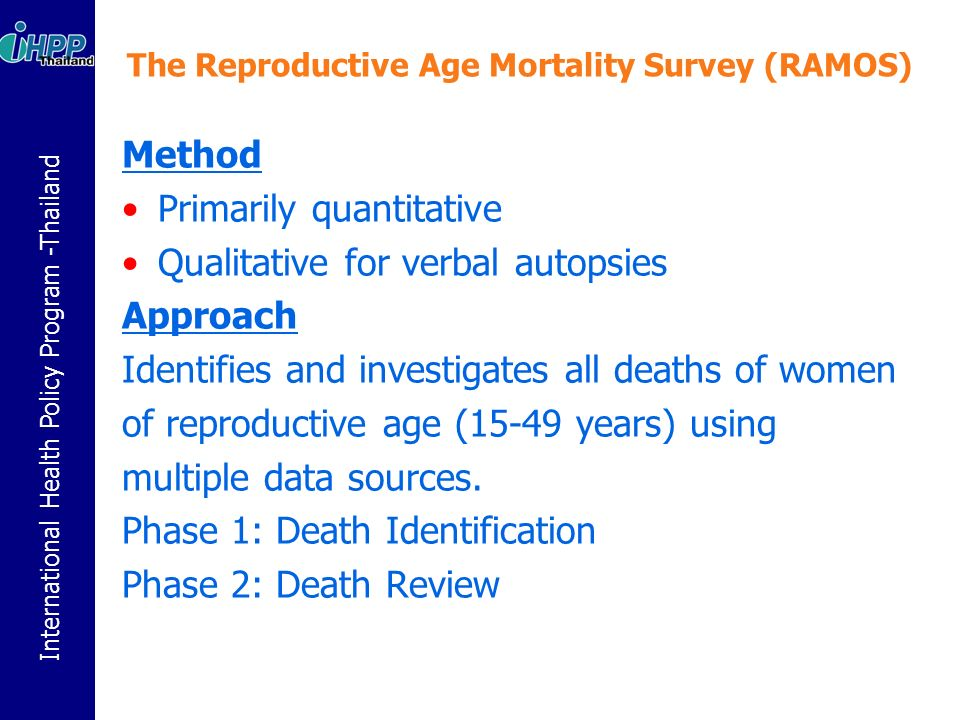 International Health Policy Program -Thailand The Reproductive Age Mortality Survey (RAMOS) Method Primarily quantitative Qualitative for verbal autopsies Approach Identifies and investigates all deaths of women of reproductive age (15-49 years) using multiple data sources.