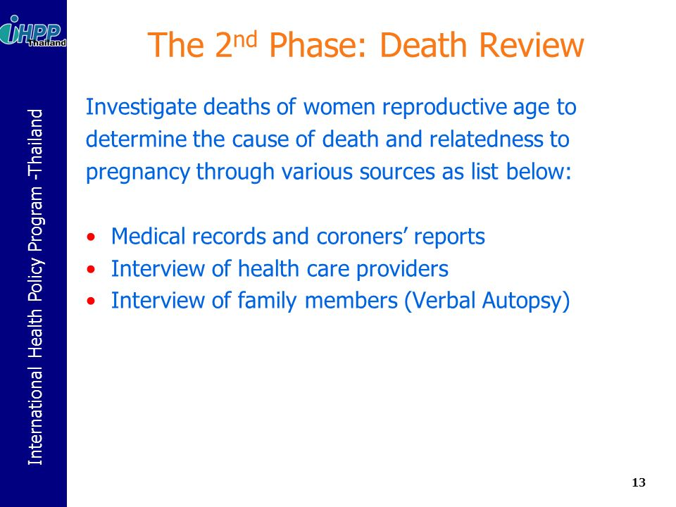 International Health Policy Program -Thailand The 2 nd Phase: Death Review Investigate deaths of women reproductive age to determine the cause of death and relatedness to pregnancy through various sources as list below: Medical records and coroners reports Interview of health care providers Interview of family members (Verbal Autopsy) 13
