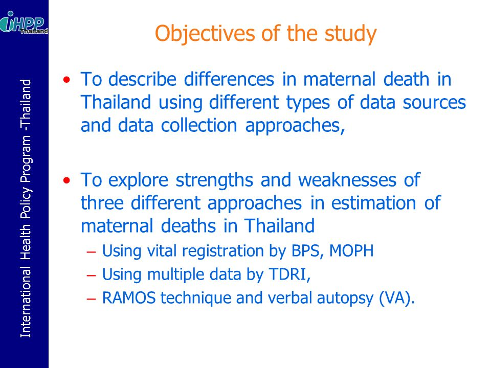 International Health Policy Program -Thailand Objectives of the study To describe differences in maternal death in Thailand using different types of data sources and data collection approaches, To explore strengths and weaknesses of three different approaches in estimation of maternal deaths in Thailand – Using vital registration by BPS, MOPH – Using multiple data by TDRI, – RAMOS technique and verbal autopsy (VA).