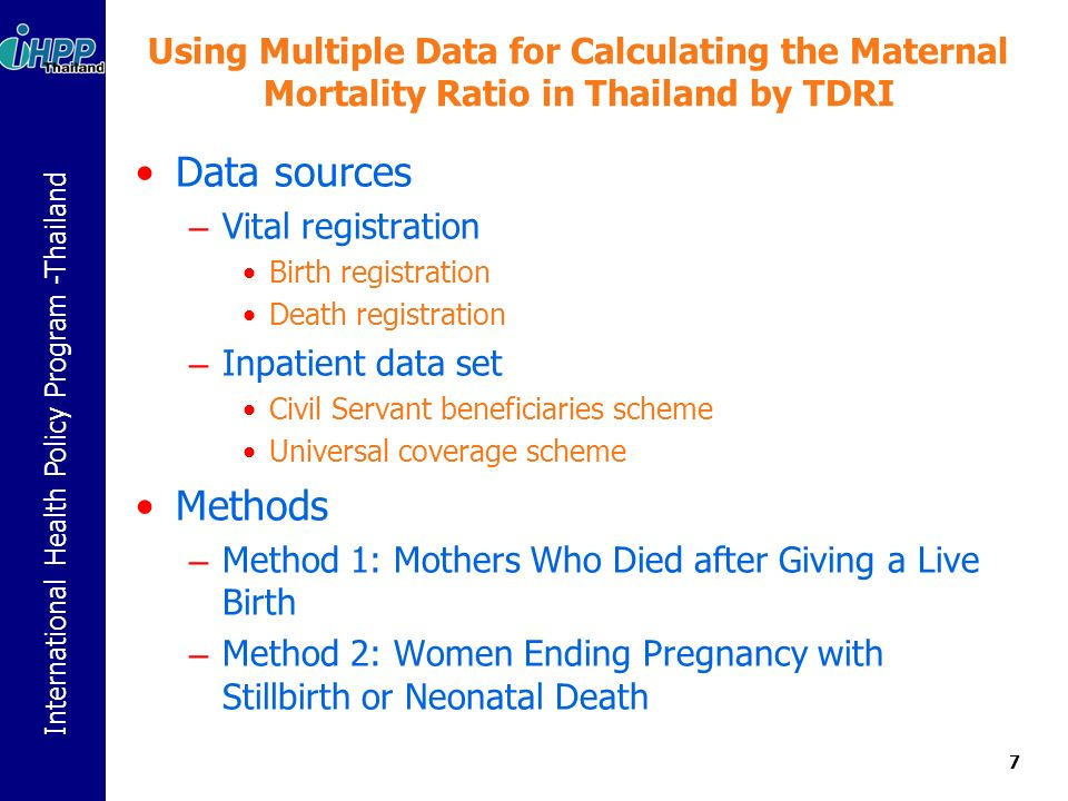 International Health Policy Program -Thailand Using Multiple Data for Calculating the Maternal Mortality Ratio in Thailand by TDRI Data sources – Vital registration Birth registration Death registration – Inpatient data set Civil Servant beneficiaries scheme Universal coverage scheme Methods – Method 1: Mothers Who Died after Giving a Live Birth – Method 2: Women Ending Pregnancy with Stillbirth or Neonatal Death 7