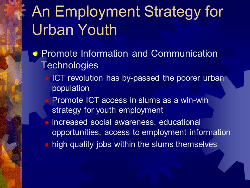An Employment Strategy for Urban Youth Promote Information and Communication Technologies ICT revolution has by-passed the poorer urban population Pro