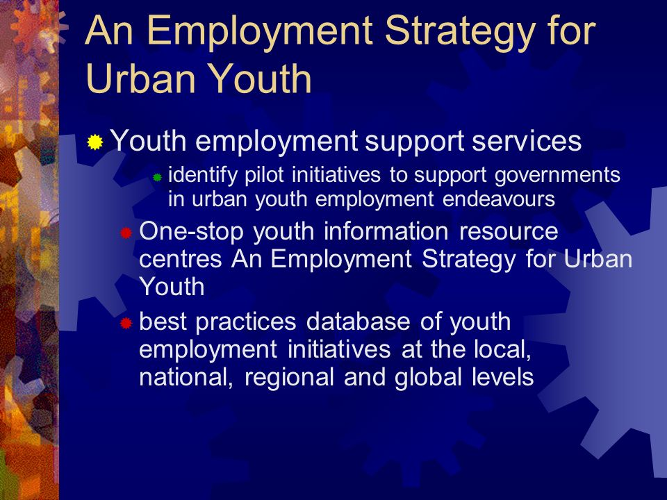 An Employment Strategy for Urban Youth Youth employment support services identify pilot initiatives to support governments in urban youth employment e