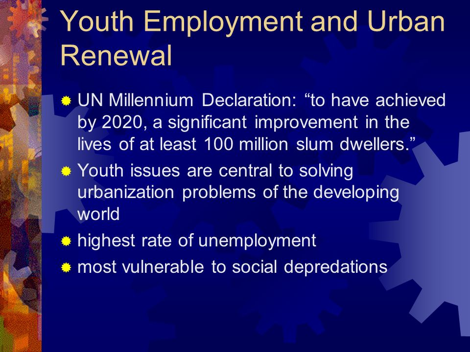 Youth Employment and Urban Renewal UN Millennium Declaration: to have achieved by 2020, a significant improvement in the lives of at least 100 million slum dwellers.