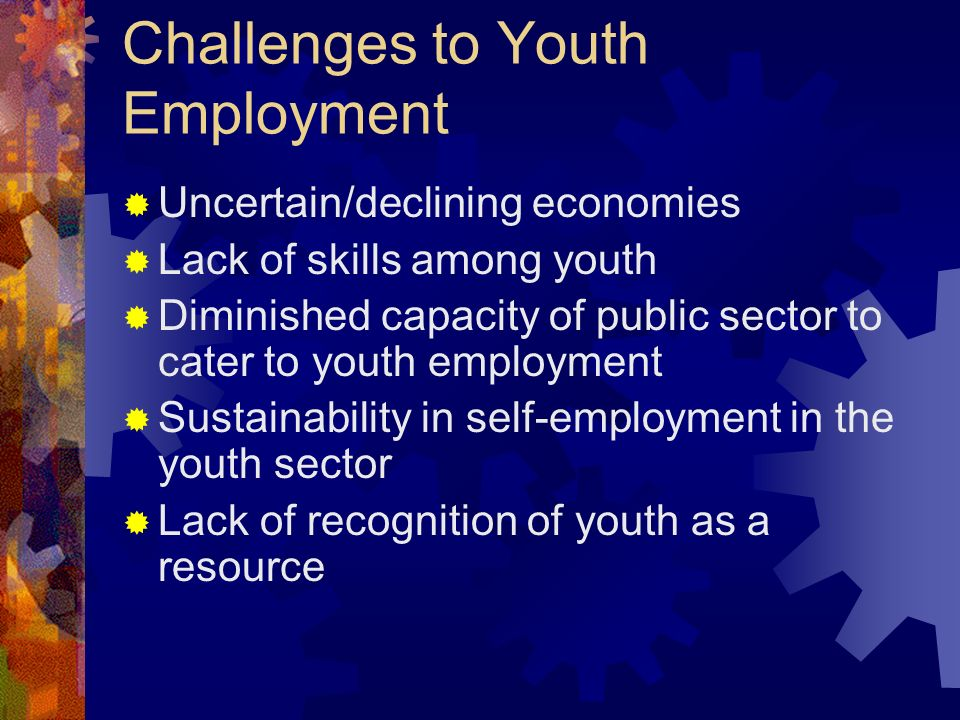 Challenges to Youth Employment Uncertain/declining economies Lack of skills among youth Diminished capacity of public sector to cater to youth employment Sustainability in self-employment in the youth sector Lack of recognition of youth as a resource