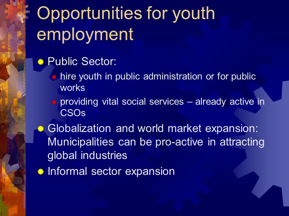 Opportunities for youth employment Public Sector: hire youth in public administration or for public works providing vital social services – already active in CSOs Globalization and world market expansion: Municipalities can be pro-active in attracting global industries Informal sector expansion