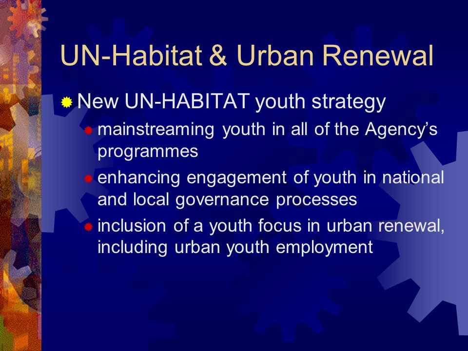 UN-Habitat & Urban Renewal New UN-HABITAT youth strategy mainstreaming youth in all of the Agencys programmes enhancing engagement of youth in national and local governance processes inclusion of a youth focus in urban renewal, including urban youth employment