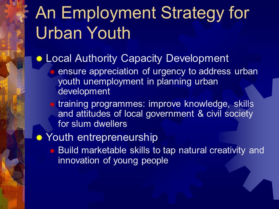 An Employment Strategy for Urban Youth Local Authority Capacity Development ensure appreciation of urgency to address urban youth unemployment in planning urban development training programmes: improve knowledge, skills and attitudes of local government & civil society for slum dwellers Youth entrepreneurship Build marketable skills to tap natural creativity and innovation of young people