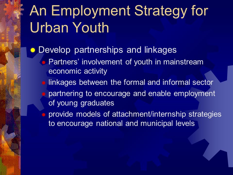An Employment Strategy for Urban Youth Develop partnerships and linkages Partners involvement of youth in mainstream economic activity linkages betwee