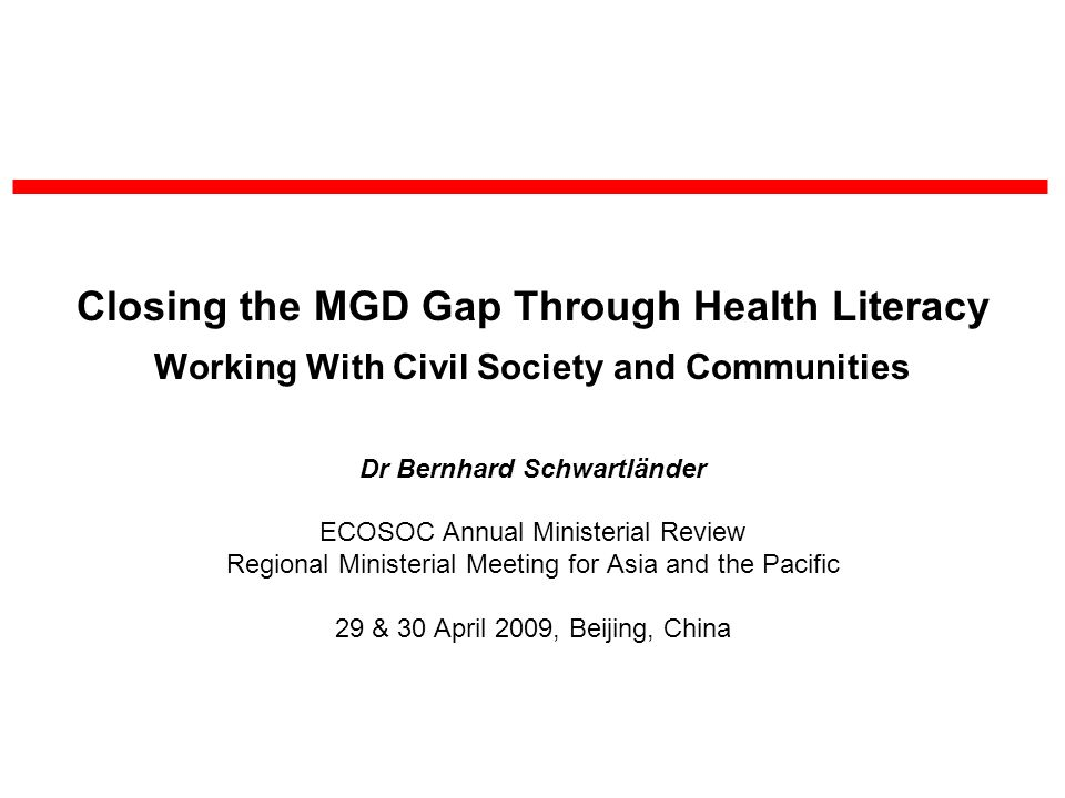 Closing the MGD Gap Through Health Literacy Working With Civil Society and Communities Dr Bernhard Schwartländer ECOSOC Annual Ministerial Review Regional Ministerial Meeting for Asia and the Pacific 29 & 30 April 2009, Beijing, China